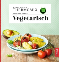 Kochen mit dem Thermomix - Vegetarisch | Hartig, Svetlana